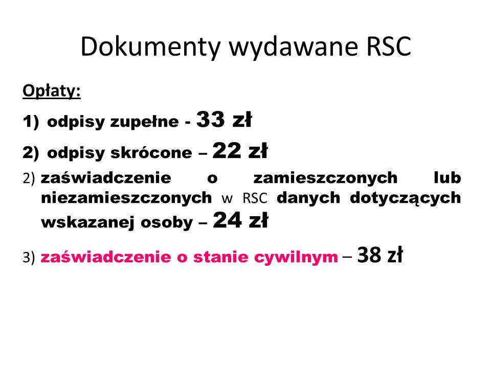 Dokumenty wydawane RSC Opłaty: 1)odpisy zupełne - 33 zł 2)odpisy skrócone – 22 zł 2) zaświadczenie o zamieszczonych lub niezamieszczonych w RSC danych dotyczących wskazanej osoby – 24 zł 3) zaświadczenie o stanie cywilnym – 38 zł