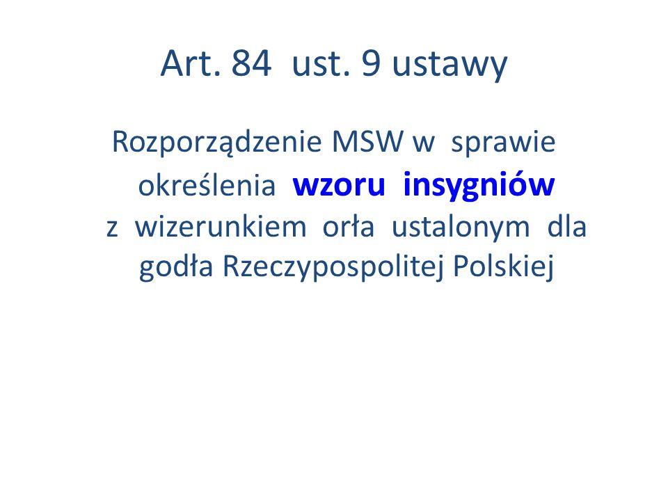 Art. 84 ust. 9 ustawy Rozporządzenie MSW w sprawie określenia wzoru insygniów z wizerunkiem orła ustalonym dla godła Rzeczypospolitej Polskiej