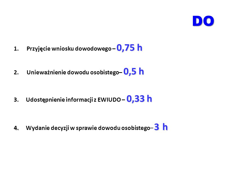 DO 0,75 h 1.Przyjęcie wniosku dowodowego – 0,75 h 0,5 h 2.Unieważnienie dowodu osobistego– 0,5 h 0,33 h 3. Udostępnienie informacji z EWIUDO – 0,33 h