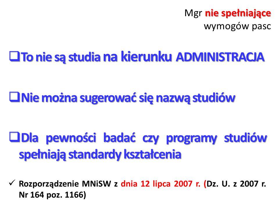 nie spełniające Mgr nie spełniające wymogów pasc  To nie są studia na kierunku ADMINISTRACJA  Nie można sugerować się nazwą studiów  Dla pewności badać czy programy studiów spełniają standardy kształcenia Rozporządzenie MNiSW z dnia 12 lipca 2007 r.