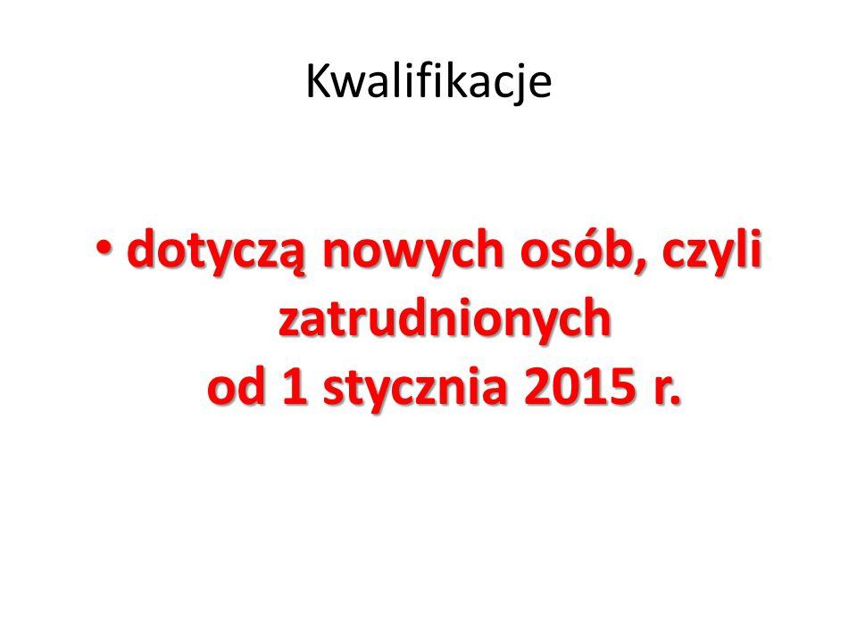 Kwalifikacje dotyczą nowych osób, czyli zatrudnionych od 1 stycznia 2015 r. dotyczą nowych osób, czyli zatrudnionych od 1 stycznia 2015 r.