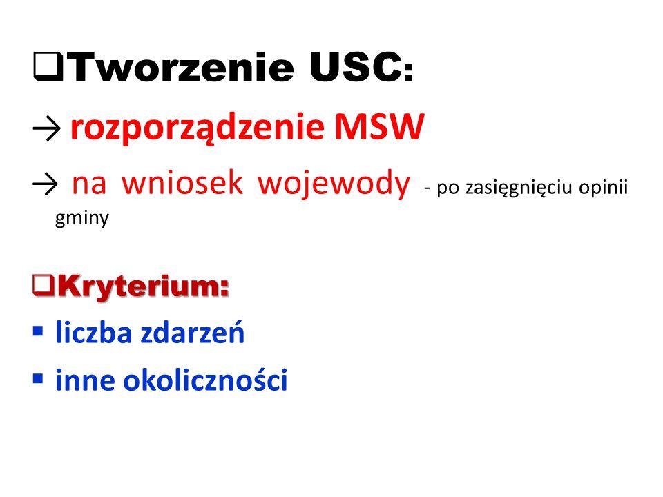  Tworzenie USC : → rozporządzenie MSW → na wniosek wojewody - po zasięgnięciu opinii gminy  Kryterium:  liczba zdarzeń  inne okoliczności