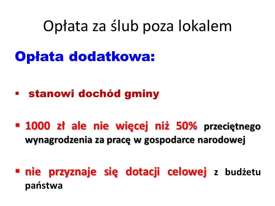 Opłata za ślub poza lokalem Opłata dodatkowa:  stanowi dochód gminy  1000 zł ale nie więcej niż 50% przeciętnego wynagrodzenia za pracę w gospodarce