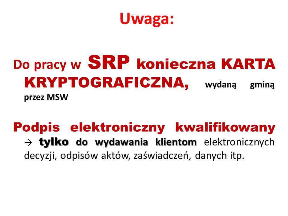 Uwaga: Do pracy w SRP konieczna KARTA KRYPTOGRAFICZNA, wydaną gminą przez MSW tylko do wydawania klientom Podpis elektroniczny kwalifikowany → tylko do wydawania klientom elektronicznych decyzji, odpisów aktów, zaświadczeń, danych itp.