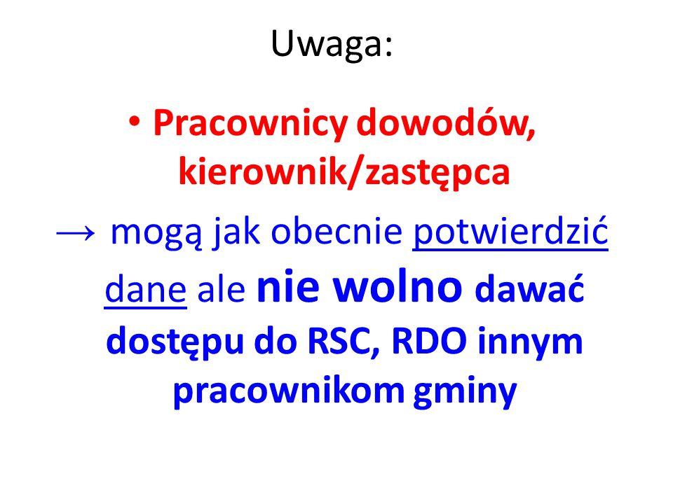 Uwaga: Pracownicy dowodów, kierownik/zastępca → mogą jak obecnie potwierdzić dane ale nie wolno dawać dostępu do RSC, RDO innym pracownikom gminy