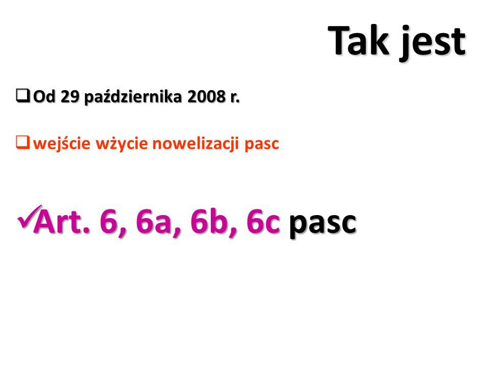 Tak jest  Od 29 października 2008 r.  wejście wżycie nowelizacji pasc Art. 6, 6a, 6b, 6c pasc Art. 6, 6a, 6b, 6c pasc