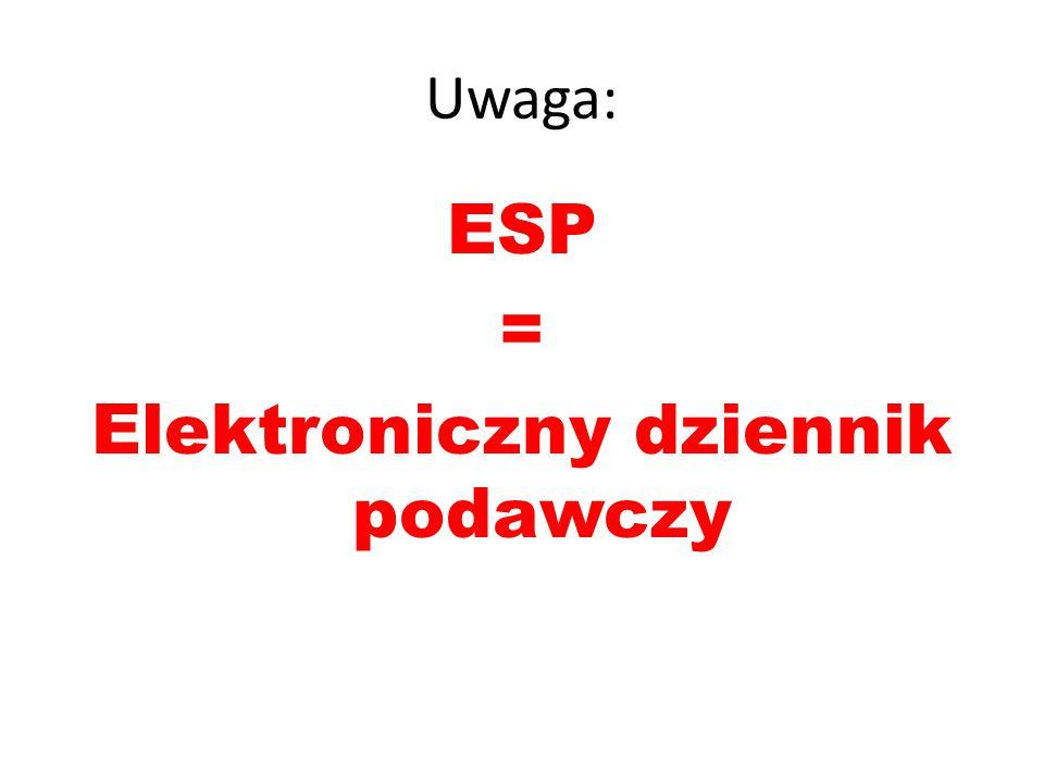 Uwaga: ESP = Elektroniczny dziennik podawczy