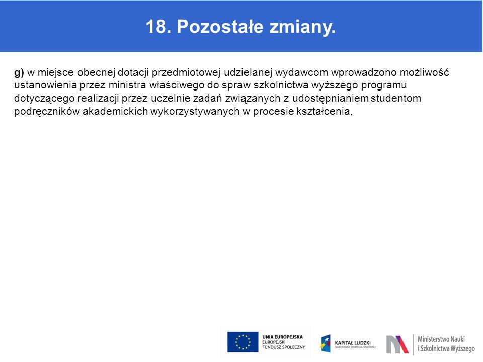 18. Pozostałe zmiany. g) w miejsce obecnej dotacji przedmiotowej udzielanej wydawcom wprowadzono możliwość ustanowienia przez ministra właściwego do s