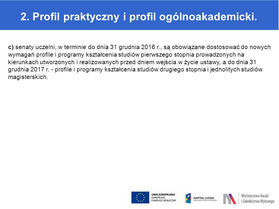 2. Profil praktyczny i profil ogólnoakademicki. c) senaty uczelni, w terminie do dnia 31 grudnia 2016 r., są obowiązane dostosować do nowych wymagań p