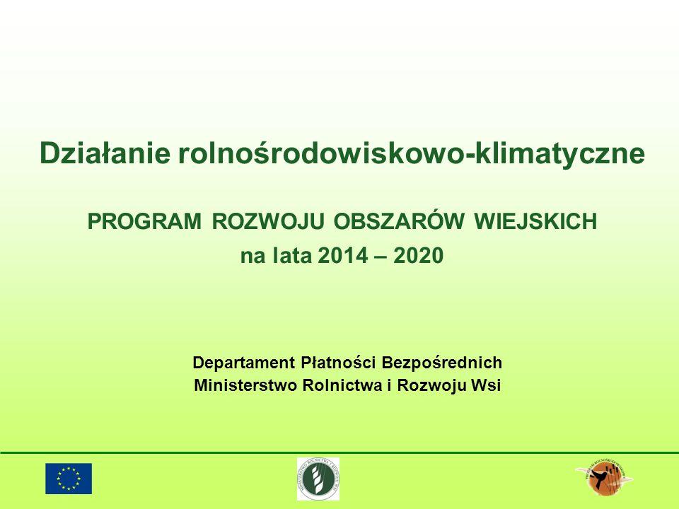 Działanie rolnośrodowiskowo-klimatyczne PROGRAM ROZWOJU OBSZARÓW WIEJSKICH na lata 2014 – 2020 Departament Płatności Bezpośrednich Ministerstwo Rolnic