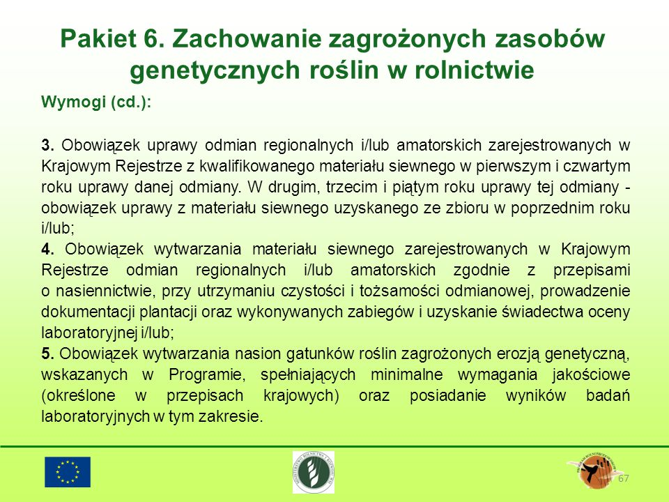 Pakiet 6. Zachowanie zagrożonych zasobów genetycznych roślin w rolnictwie 67 Wymogi (cd.): 3. Obowiązek uprawy odmian regionalnych i/lub amatorskich z