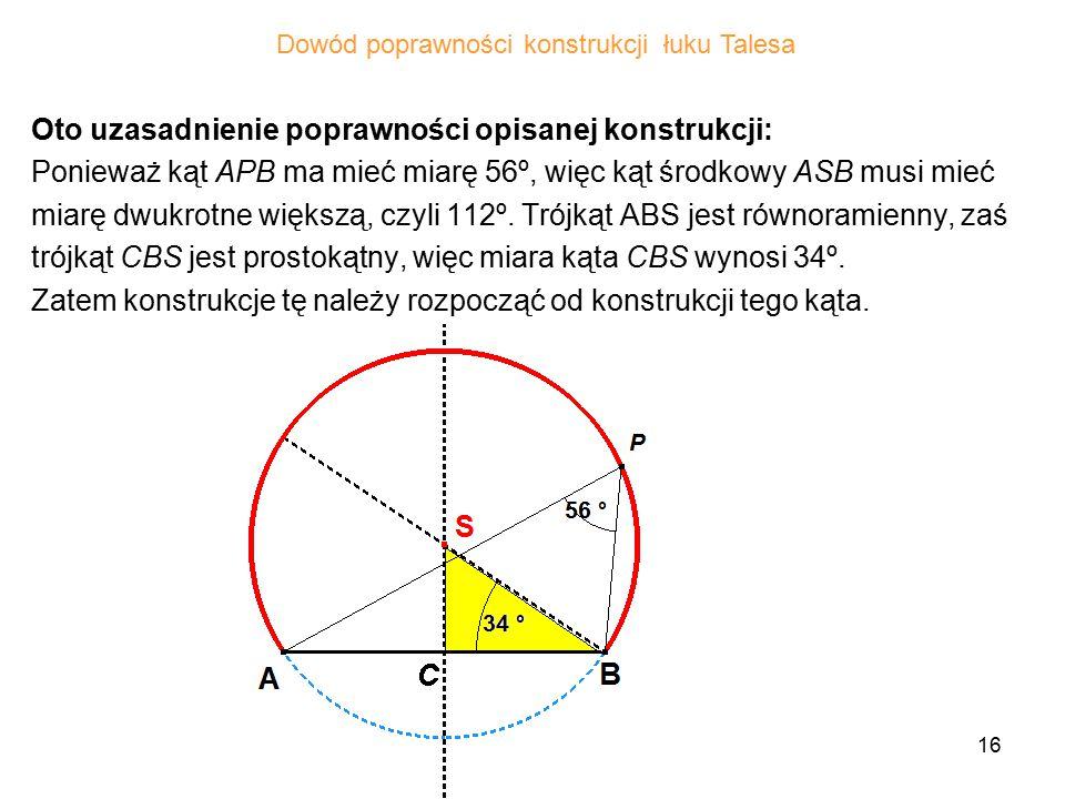16 Oto uzasadnienie poprawności opisanej konstrukcji: Ponieważ kąt APB ma mieć miarę 56º, więc kąt środkowy ASB musi mieć miarę dwukrotne większą, czyli 112º.