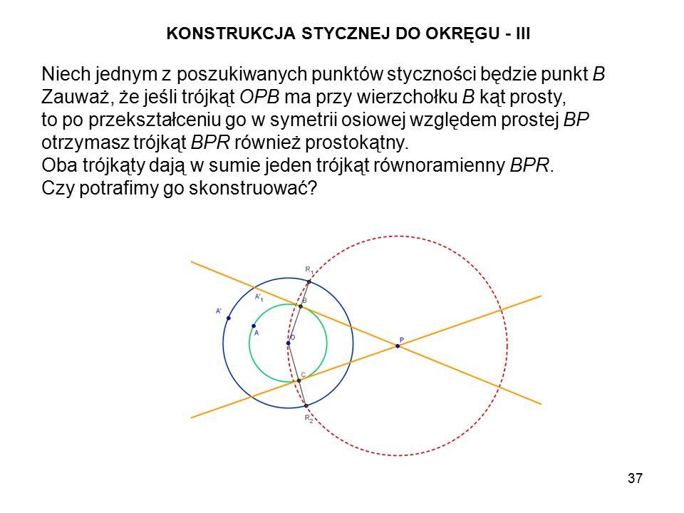 37 KONSTRUKCJA STYCZNEJ DO OKRĘGU - III Niech jednym z poszukiwanych punktów styczności będzie punkt B Zauważ, że jeśli trójkąt OPB ma przy wierzchołku B kąt prosty, to po przekształceniu go w symetrii osiowej względem prostej BP otrzymasz trójkąt BPR również prostokątny.