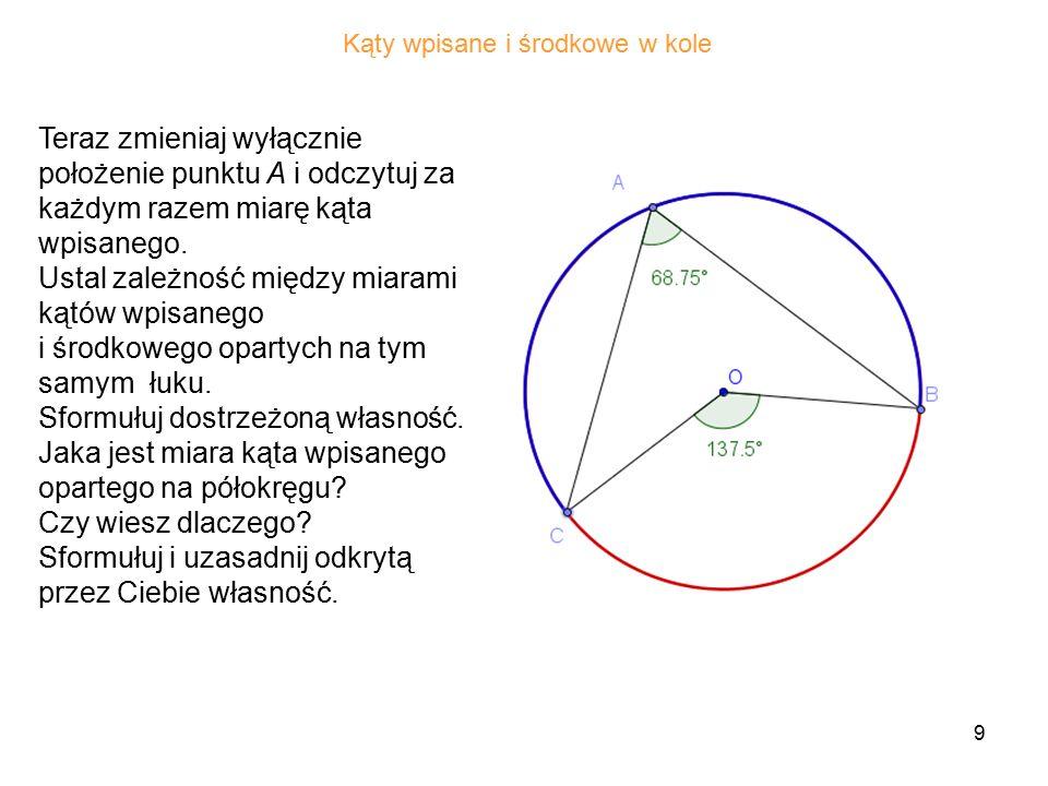 9 Teraz zmieniaj wyłącznie położenie punktu A i odczytuj za każdym razem miarę kąta wpisanego.