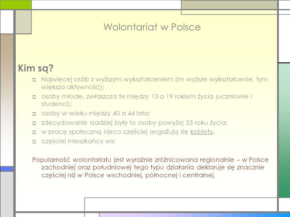 Wolontariat w Polsce Kim są? □Najwięcej osób z wyższym wykształceniem (im wyższe wykształcenie, tym większa aktywność); □osoby młode, zwłaszcza te mię