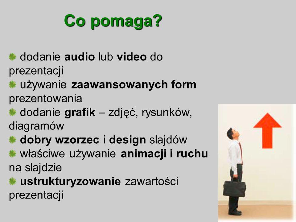 Co pomaga? dodanie audio lub video do prezentacji używanie zaawansowanych form prezentowania dodanie grafik – zdjęć, rysunków, diagramów dobry wzorzec