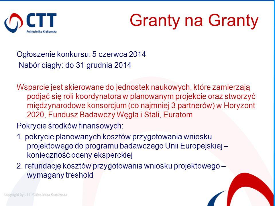 Granty na Granty Ogłoszenie konkursu: 5 czerwca 2014 Nabór ciągły: do 31 grudnia 2014 Wsparcie jest skierowane do jednostek naukowych, które zamierzają podjąć się roli koordynatora w planowanym projekcie oraz stworzyć międzynarodowe konsorcjum (co najmniej 3 partnerów) w Horyzont 2020, Fundusz Badawczy Węgla i Stali, Euratom Pokrycie środków finansowych: 1.