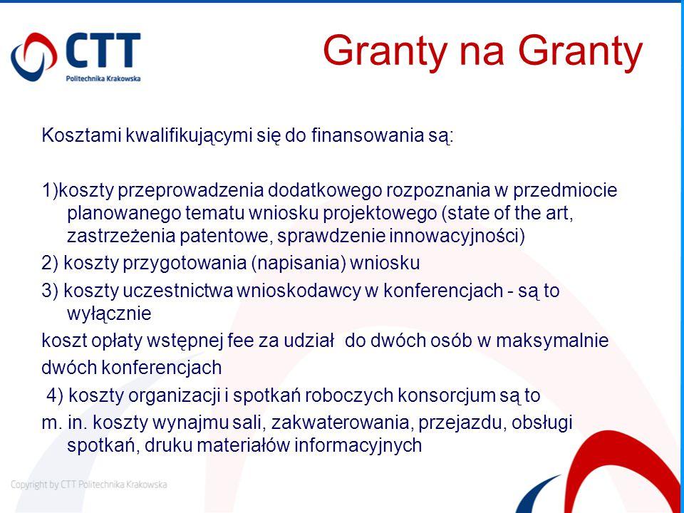 Granty na Granty Kosztami kwalifikującymi się do finansowania są: 1)koszty przeprowadzenia dodatkowego rozpoznania w przedmiocie planowanego tematu wniosku projektowego (state of the art, zastrzeżenia patentowe, sprawdzenie innowacyjności) 2) koszty przygotowania (napisania) wniosku 3) koszty uczestnictwa wnioskodawcy w konferencjach - są to wyłącznie koszt opłaty wstępnej fee za udział do dwóch osób w maksymalnie dwóch konferencjach 4) koszty organizacji i spotkań roboczych konsorcjum są to m.