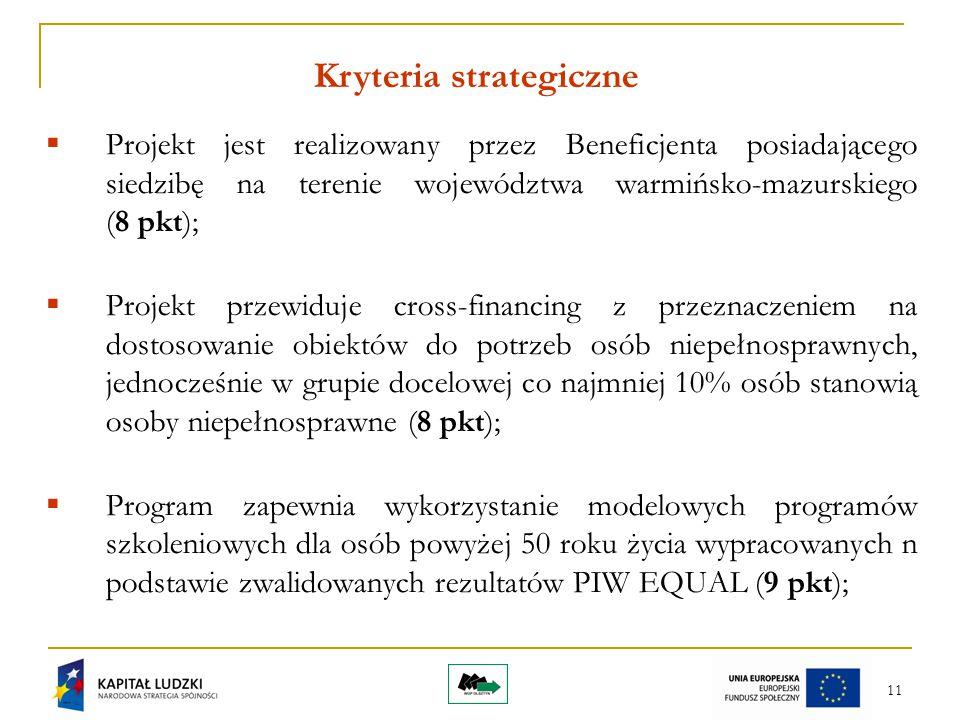 11 Kryteria strategiczne  Projekt jest realizowany przez Beneficjenta posiadającego siedzibę na terenie województwa warmińsko-mazurskiego (8 pkt);  Projekt przewiduje cross-financing z przeznaczeniem na dostosowanie obiektów do potrzeb osób niepełnosprawnych, jednocześnie w grupie docelowej co najmniej 10% osób stanowią osoby niepełnosprawne (8 pkt);  Program zapewnia wykorzystanie modelowych programów szkoleniowych dla osób powyżej 50 roku życia wypracowanych n podstawie zwalidowanych rezultatów PIW EQUAL (9 pkt);