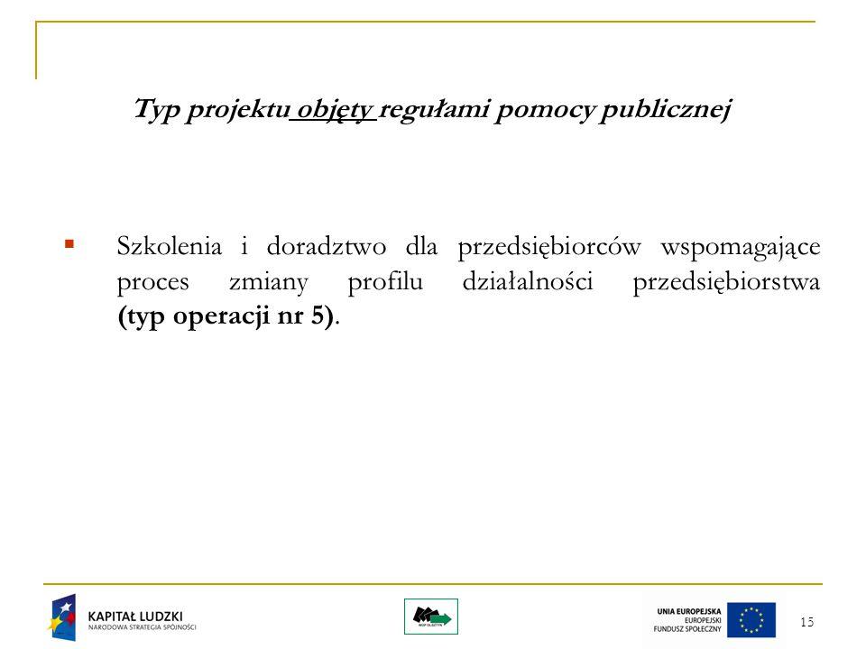 15 Typ projektu objęty regułami pomocy publicznej  Szkolenia i doradztwo dla przedsiębiorców wspomagające proces zmiany profilu działalności przedsiębiorstwa (typ operacji nr 5).