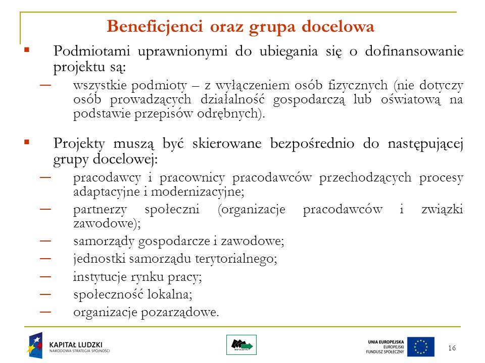 16 Beneficjenci oraz grupa docelowa  Podmiotami uprawnionymi do ubiegania się o dofinansowanie projektu są: ― wszystkie podmioty – z wyłączeniem osób