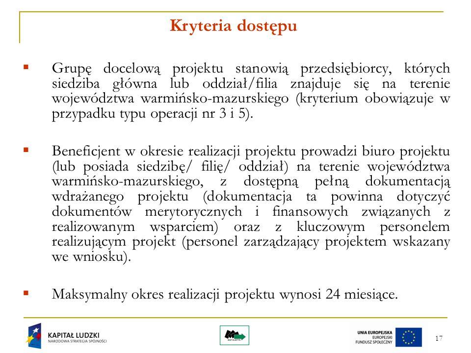 17 Kryteria dostępu  Grupę docelową projektu stanowią przedsiębiorcy, których siedziba główna lub oddział/filia znajduje się na terenie województwa warmińsko-mazurskiego (kryterium obowiązuje w przypadku typu operacji nr 3 i 5).