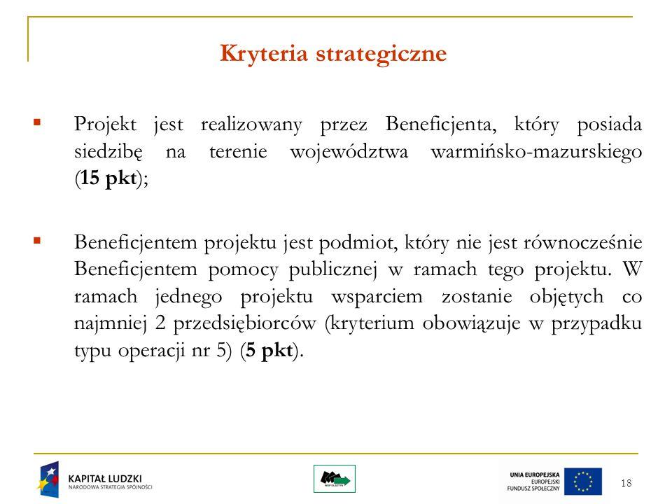 18 Kryteria strategiczne  Projekt jest realizowany przez Beneficjenta, który posiada siedzibę na terenie województwa warmińsko-mazurskiego (15 pkt);  Beneficjentem projektu jest podmiot, który nie jest równocześnie Beneficjentem pomocy publicznej w ramach tego projektu.