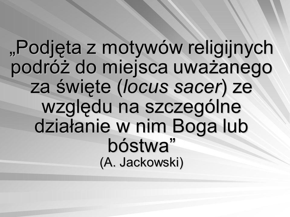 """""""Podjęta z motywów religijnych podróż do miejsca uważanego za święte (locus sacer) ze względu na szczególne działanie w nim Boga lub bóstwa"""" (A. Jacko"""