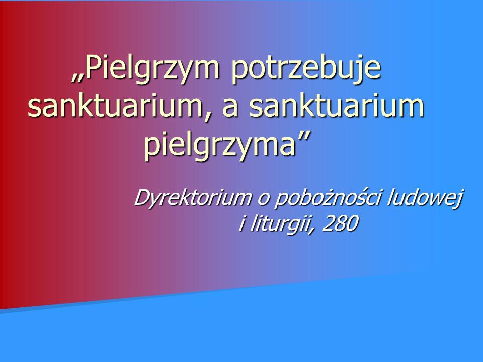 """""""Pielgrzym potrzebuje sanktuarium, a sanktuarium pielgrzyma"""" Dyrektorium o pobożności ludowej i liturgii, 280"""