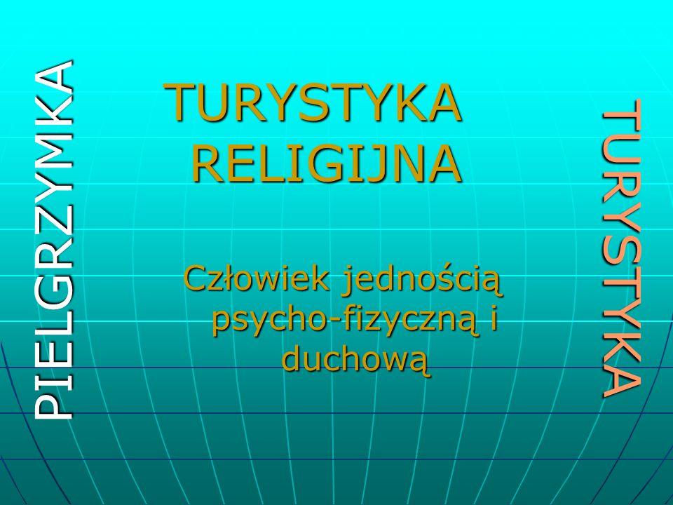 TURYSTYKA PIELGRZYMKA TURYSTYKA RELIGIJNA Człowiek jednością psycho-fizyczną i duchową