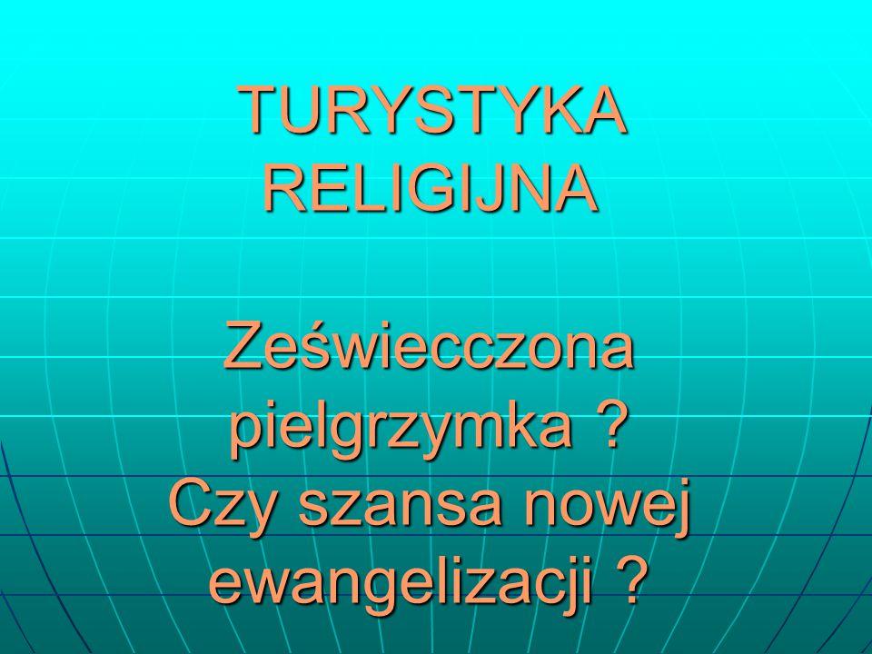 TURYSTYKA RELIGIJNA Zeświecczona pielgrzymka ? Czy szansa nowej ewangelizacji ?