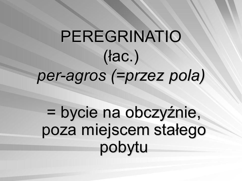 PEREGRINATIO (łac.) per-agros (=przez pola) = bycie na obczyźnie, poza miejscem stałego pobytu