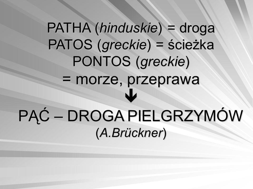 PATHA (hinduskie) = droga PATOS (greckie) = ścieżka PONTOS (greckie) = morze, przeprawa  PĄĆ – DROGA PIELGRZYMÓW (A.Brückner)