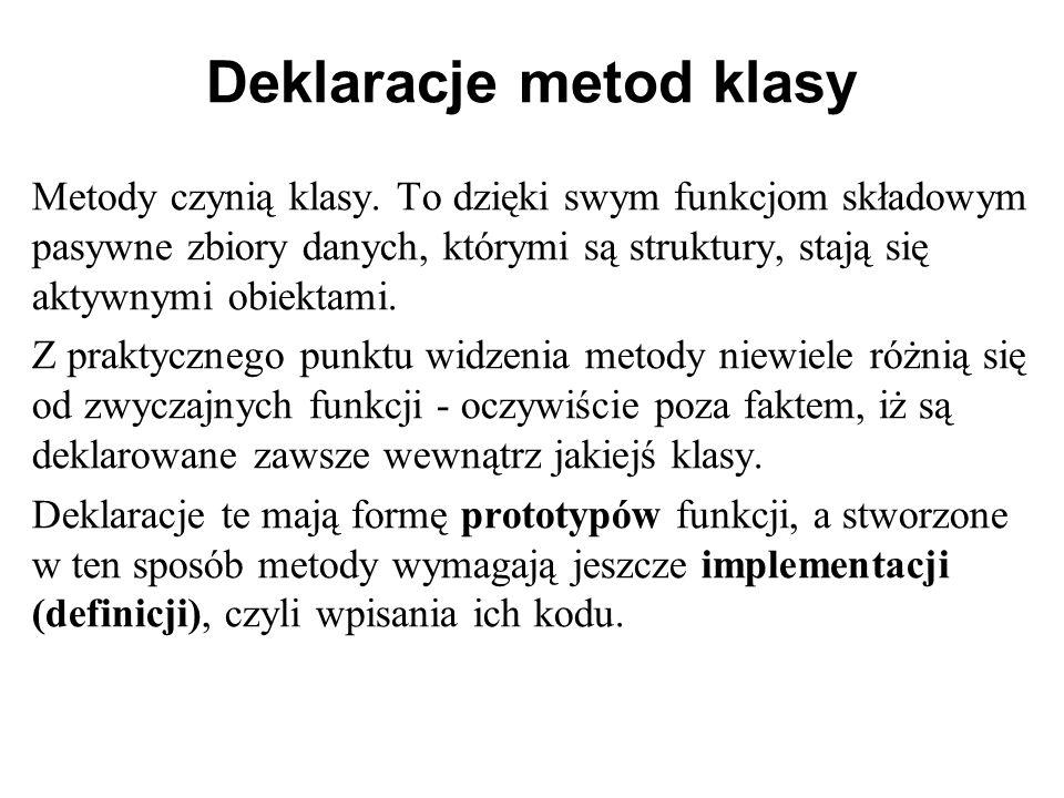 Deklaracje metod klasy Metody czynią klasy. To dzięki swym funkcjom składowym pasywne zbiory danych, którymi są struktury, stają się aktywnymi obiekta