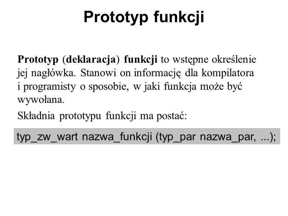 Prototyp funkcji Prototyp (deklaracja) funkcji to wstępne określenie jej nagłówka. Stanowi on informację dla kompilatora i programisty o sposobie, w j
