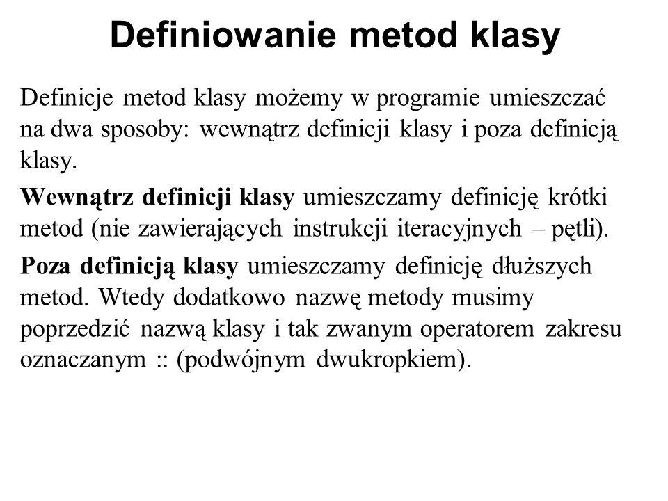 Definiowanie metod klasy Definicje metod klasy możemy w programie umieszczać na dwa sposoby: wewnątrz definicji klasy i poza definicją klasy. Wewnątrz