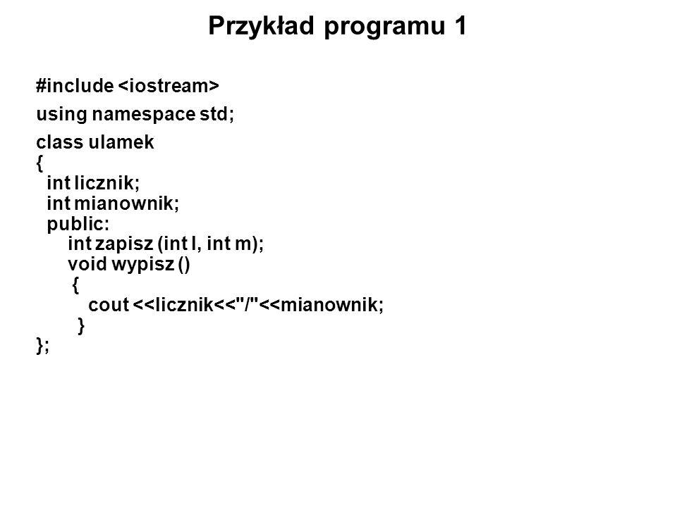 Przykład programu 1 #include using namespace std; class ulamek { int licznik; int mianownik; public: int zapisz (int l, int m); void wypisz () { cout