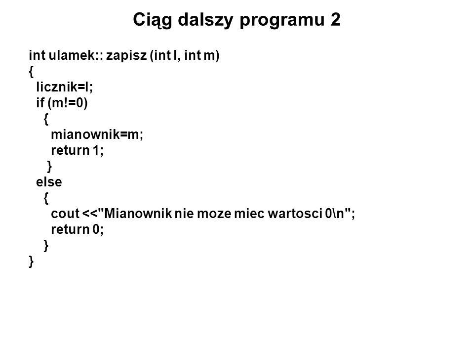 Ciąg dalszy programu 2 int ulamek:: zapisz (int l, int m) { licznik=l; if (m!=0) { mianownik=m; return 1; } else { cout <<