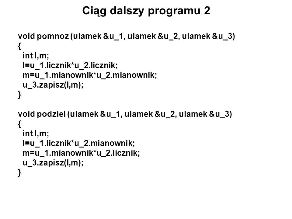 Ciąg dalszy programu 2 void pomnoz (ulamek &u_1, ulamek &u_2, ulamek &u_3) { int l,m; l=u_1.licznik*u_2.licznik; m=u_1.mianownik*u_2.mianownik; u_3.za