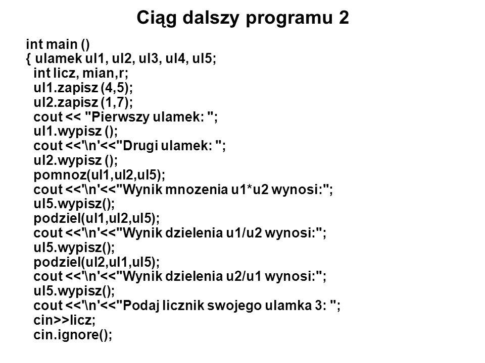 Ciąg dalszy programu 2 int main () { ulamek ul1, ul2, ul3, ul4, ul5; int licz, mian,r; ul1.zapisz (4,5); ul2.zapisz (1,7); cout <<