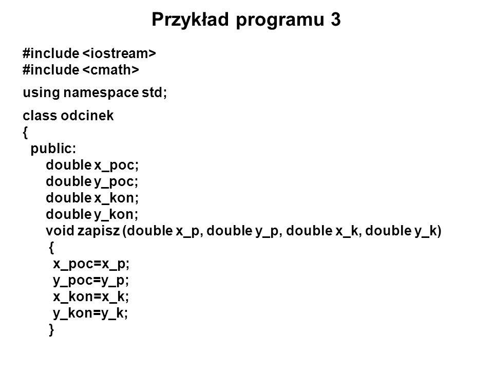 Przykład programu 3 #include using namespace std; class odcinek { public: double x_poc; double y_poc; double x_kon; double y_kon; void zapisz (double
