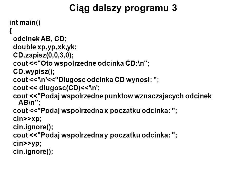 Ciąg dalszy programu 3 int main() { odcinek AB, CD; double xp,yp,xk,yk; CD.zapisz(0,0,3,0); cout <<