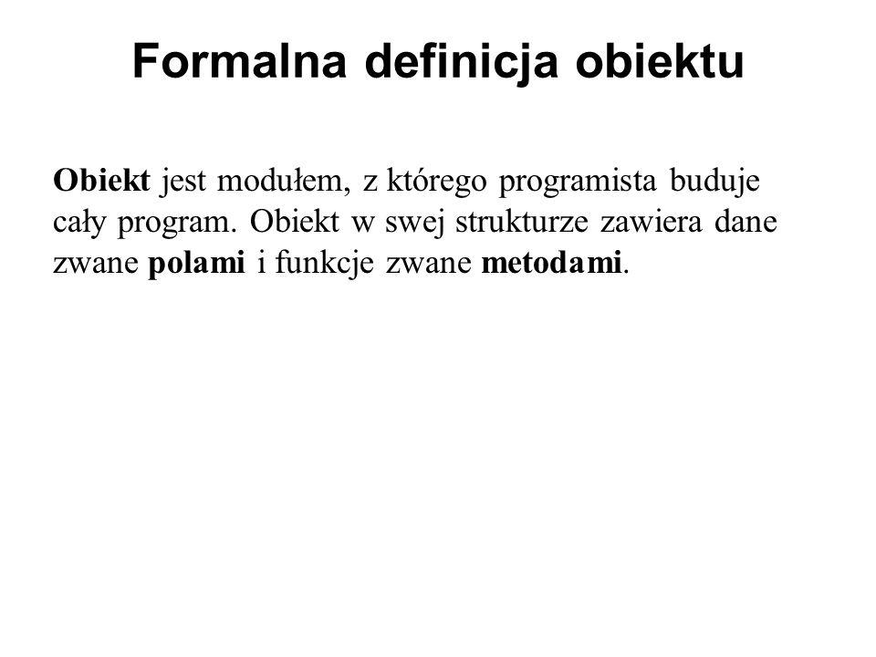 Formalna definicja obiektu Obiekt jest modułem, z którego programista buduje cały program. Obiekt w swej strukturze zawiera dane zwane polami i funkcj