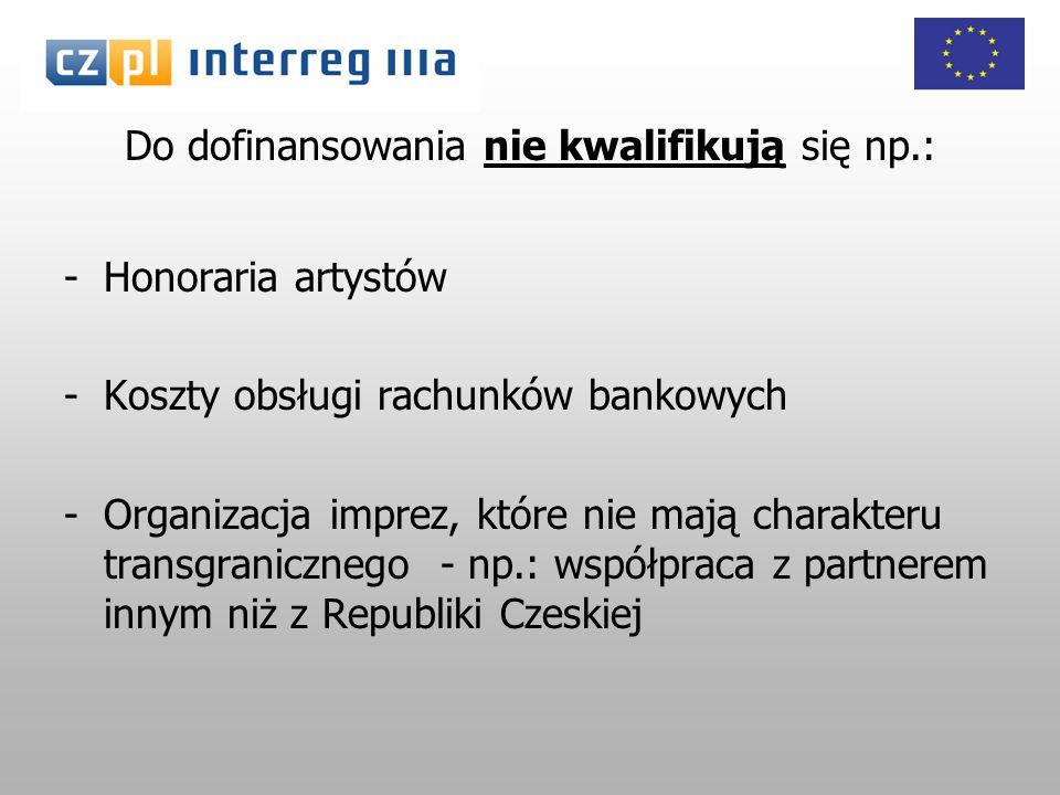 Do dofinansowania nie kwalifikują się np.: -Honoraria artystów -Koszty obsługi rachunków bankowych -Organizacja imprez, które nie mają charakteru transgranicznego - np.: współpraca z partnerem innym niż z Republiki Czeskiej
