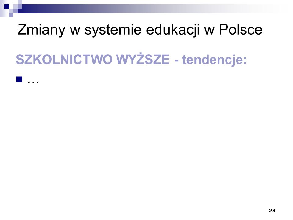 28 Zmiany w systemie edukacji w Polsce SZKOLNICTWO WYŻSZE - tendencje: …
