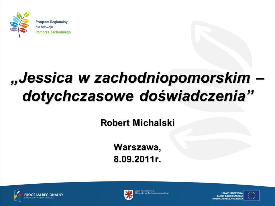 """""""Jessica w zachodniopomorskim – dotychczasowe doświadczenia"""" Robert Michalski Warszawa,8.09.2011r."""