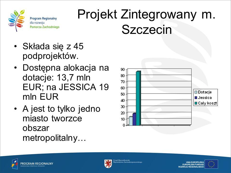 Projekt Zintegrowany m. Szczecin Składa się z 45 podprojektów. Dostępna alokacja na dotacje: 13,7 mln EUR; na JESSICA 19 mln EUR A jest to tylko jedno