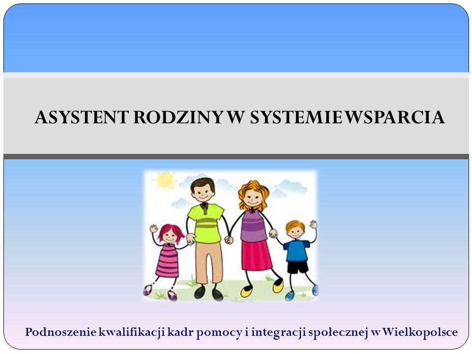 ASYSTENT RODZINY W SYSTEMIE WSPARCIA Podnoszenie kwalifikacji kadr pomocy i integracji społecznej w Wielkopolsce