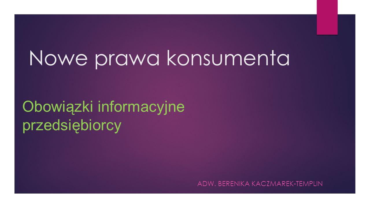 Nowe prawa konsumenta ADW. BERENIKA KACZMAREK-TEMPLIN Obowiązki informacyjne przedsiębiorcy