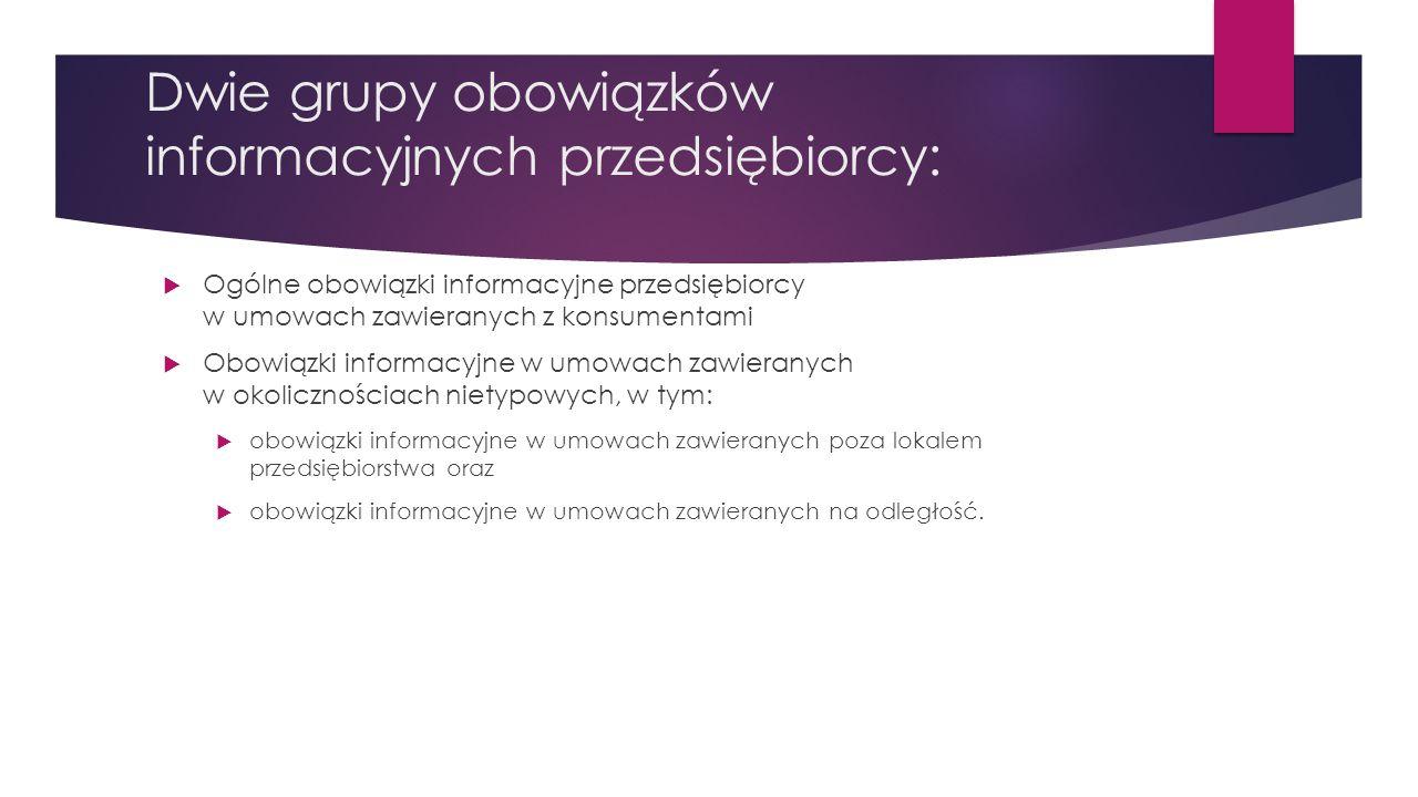 Dwie grupy obowiązków informacyjnych przedsiębiorcy:  Ogólne obowiązki informacyjne przedsiębiorcy w umowach zawieranych z konsumentami  Obowiązki i